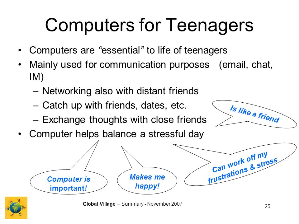 Global Village – Summary - November 2007 25 Computers for Teenagers Computers are essential to life of teenagers Mainly used for communication purposes (email, chat, IM) –Networking also with distant friends –Catch up with friends, dates, etc.