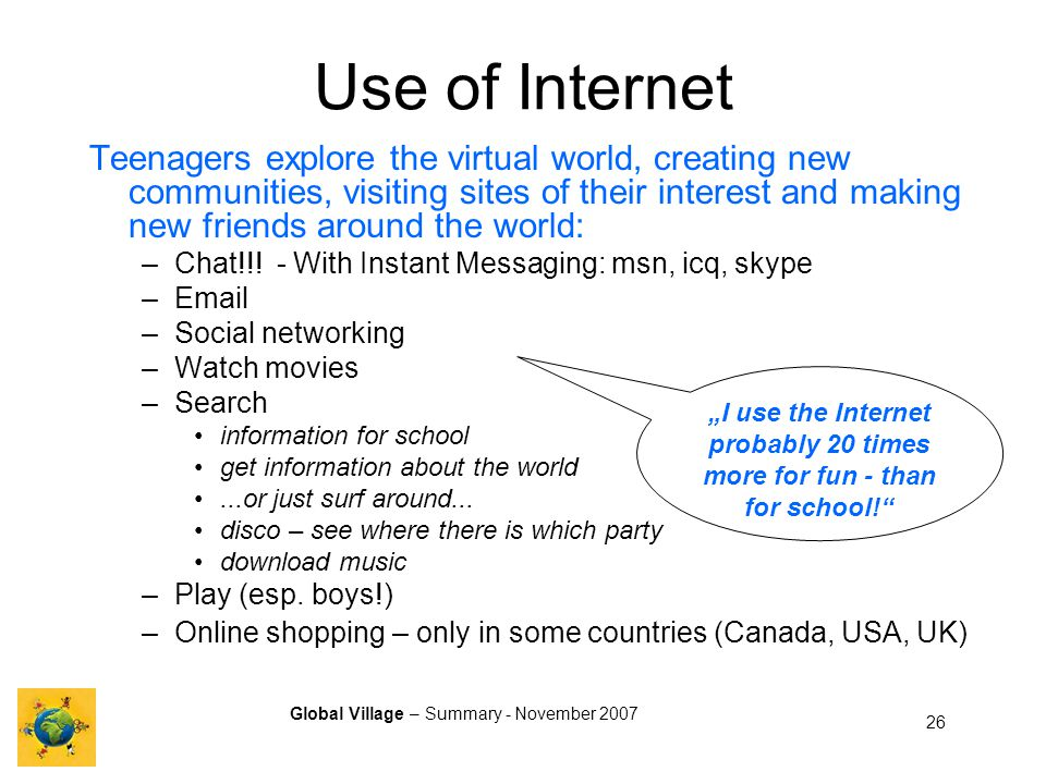 Global Village – Summary - November 2007 26 I use the Internet probably 20 times more for fun - than for school.