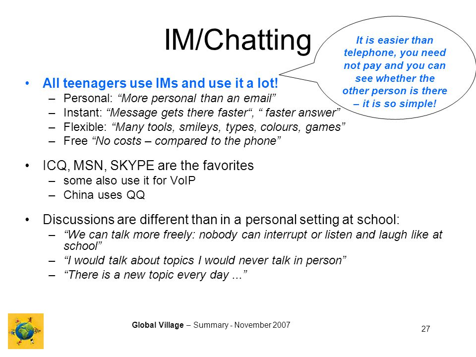 Global Village – Summary - November 2007 27 IM/Chatting All teenagers use IMs and use it a lot.