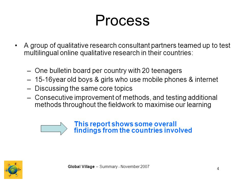 Global Village – Summary - November 2007 4 Process A group of qualitative research consultant partners teamed up to test multilingual online qualitative research in their countries: –One bulletin board per country with 20 teenagers –15-16year old boys & girls who use mobile phones & internet –Discussing the same core topics –Consecutive improvement of methods, and testing additional methods throughout the fieldwork to maximise our learning This report shows some overall findings from the countries involved