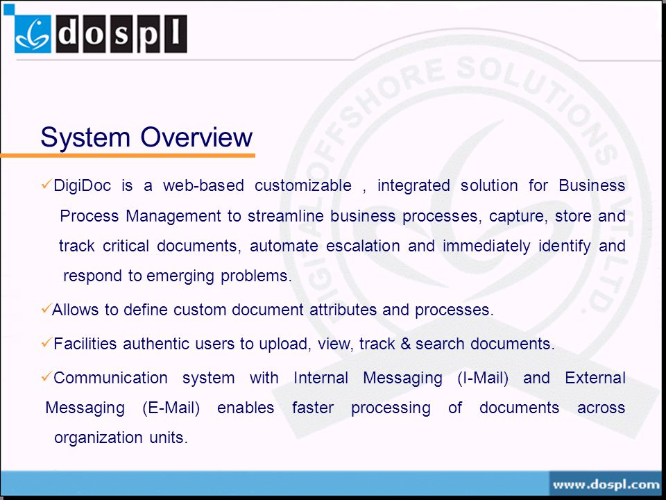 System Overview DigiDoc is a web-based customizable, integrated solution for Business Process Management to streamline business processes, capture, store and track critical documents, automate escalation and immediately identify and respond to emerging problems.