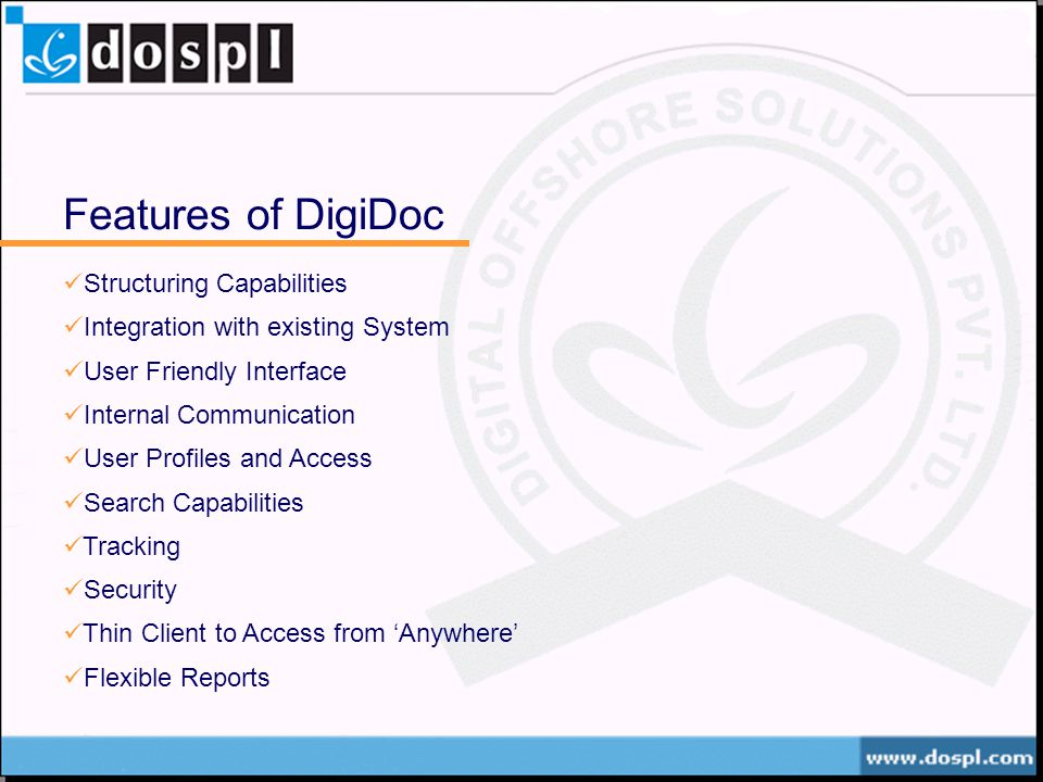 Features of DigiDoc Structuring Capabilities Integration with existing System User Friendly Interface Internal Communication User Profiles and Access Search Capabilities Tracking Security Thin Client to Access from Anywhere Flexible Reports