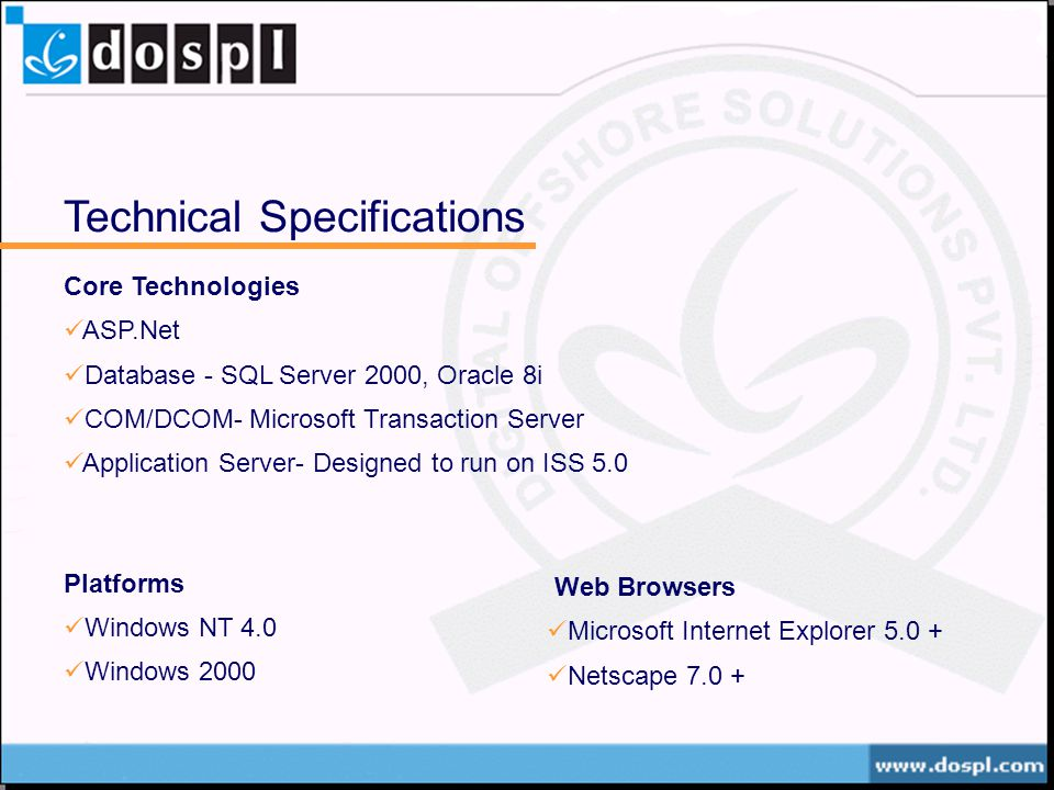 Technical Specifications Core Technologies ASP.Net Database - SQL Server 2000, Oracle 8i COM/DCOM- Microsoft Transaction Server Application Server- Designed to run on ISS 5.0 Platforms Windows NT 4.0 Windows 2000 Web Browsers Microsoft Internet Explorer Netscape 7.0 +