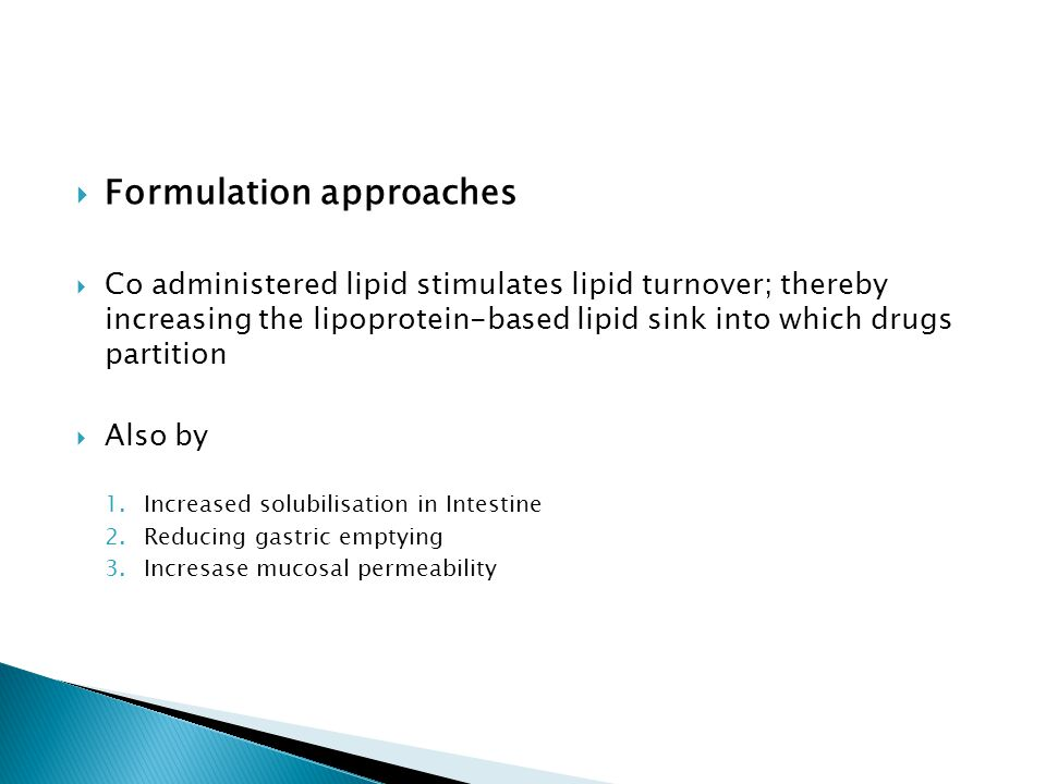 Formulation approaches Co administered lipid stimulates lipid turnover; thereby increasing the lipoprotein-based lipid sink into which drugs partition Also by 1.Increased solubilisation in Intestine 2.Reducing gastric emptying 3.Incresase mucosal permeability