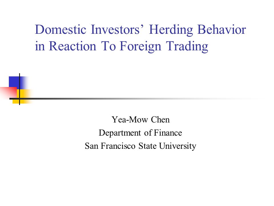 Domestic Investors Herding Behavior in Reaction To Foreign Trading Yea-Mow Chen Department of Finance San Francisco State University