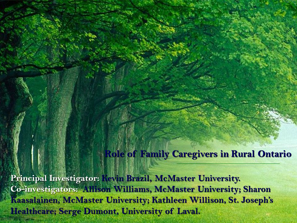 Role of Family Caregivers in Rural Ontario Principal Investigator: Kevin Brazil, McMaster University.