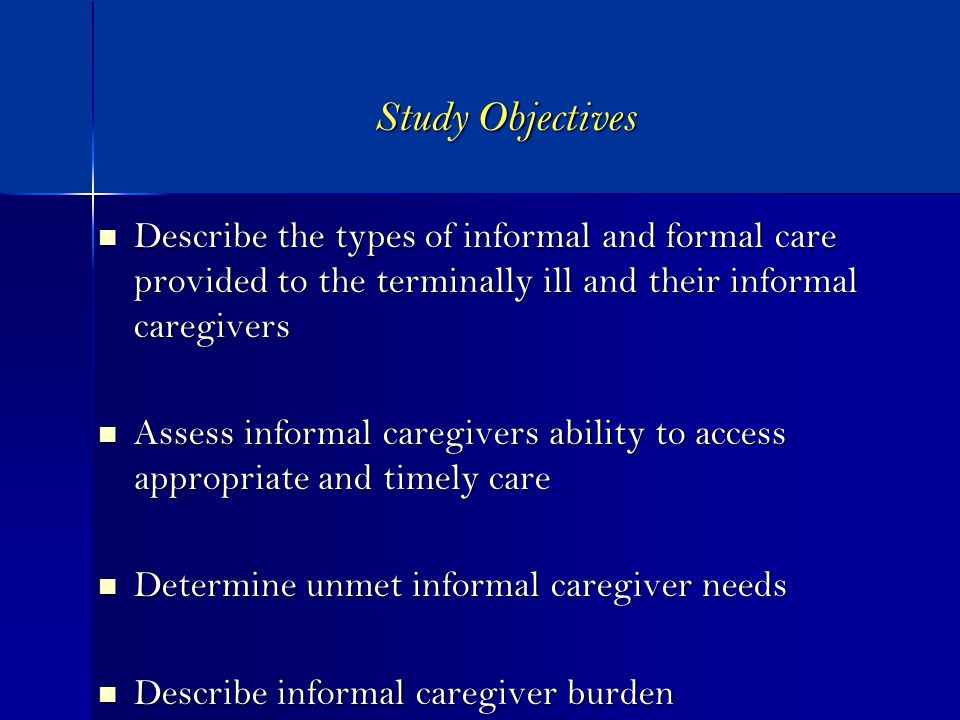 Study Objectives Describe the types of informal and formal care provided to the terminally ill and their informal caregivers Describe the types of informal and formal care provided to the terminally ill and their informal caregivers Assess informal caregivers ability to access appropriate and timely care Assess informal caregivers ability to access appropriate and timely care Determine unmet informal caregiver needs Determine unmet informal caregiver needs Describe informal caregiver burden Describe informal caregiver burden