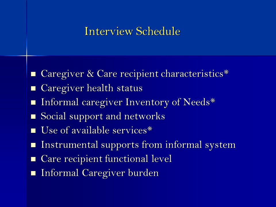 Interview Schedule Caregiver & Care recipient characteristics* Caregiver & Care recipient characteristics* Caregiver health status Caregiver health status Informal caregiver Inventory of Needs* Informal caregiver Inventory of Needs* Social support and networks Social support and networks Use of available services* Use of available services* Instrumental supports from informal system Instrumental supports from informal system Care recipient functional level Care recipient functional level Informal Caregiver burden Informal Caregiver burden