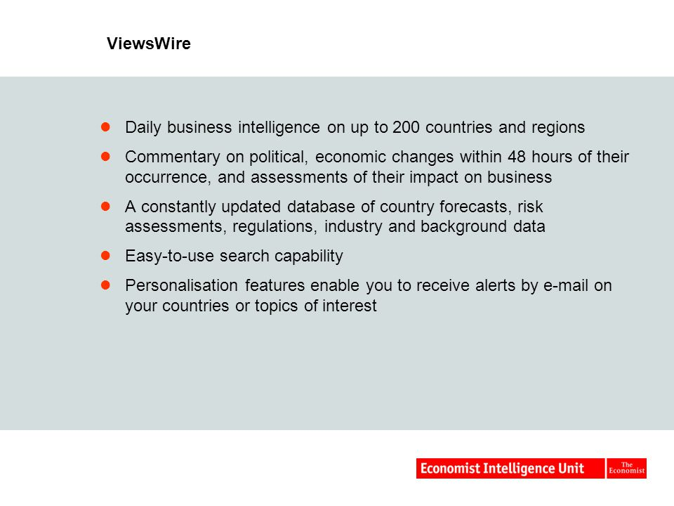 Daily business intelligence on up to 200 countries and regions Commentary on political, economic changes within 48 hours of their occurrence, and assessments of their impact on business A constantly updated database of country forecasts, risk assessments, regulations, industry and background data Easy-to-use search capability Personalisation features enable you to receive alerts by e-mail on your countries or topics of interest ViewsWire