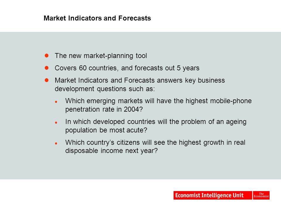 Market Indicators and Forecasts The new market-planning tool Covers 60 countries, and forecasts out 5 years Market Indicators and Forecasts answers key business development questions such as: Which emerging markets will have the highest mobile-phone penetration rate in 2004.