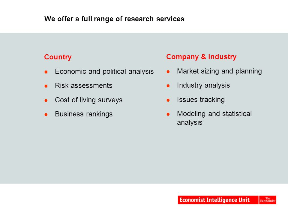 We offer a full range of research services Country Economic and political analysis Risk assessments Cost of living surveys Business rankings Company & industry Market sizing and planning Industry analysis Issues tracking Modeling and statistical analysis