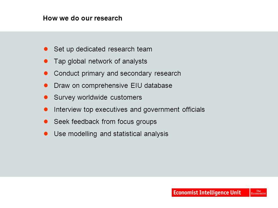 How we do our research Set up dedicated research team Tap global network of analysts Conduct primary and secondary research Draw on comprehensive EIU database Survey worldwide customers Interview top executives and government officials Seek feedback from focus groups Use modelling and statistical analysis
