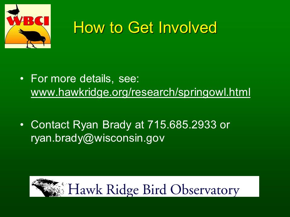 How to Get Involved For more details, see: www.hawkridge.org/research/springowl.html Contact Ryan Brady at 715.685.2933 or ryan.brady@wisconsin.gov