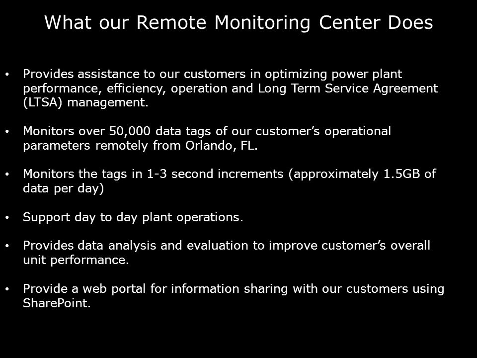What our Remote Monitoring Center Does Provides assistance to our customers in optimizing power plant performance, efficiency, operation and Long Term Service Agreement (LTSA) management.