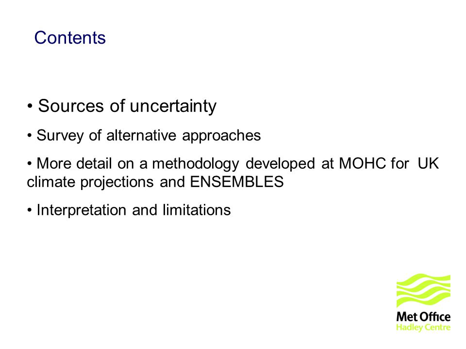 © UKCIP 2006 Contents Sources of uncertainty Survey of alternative approaches More detail on a methodology developed at MOHC for UK climate projections and ENSEMBLES Interpretation and limitations