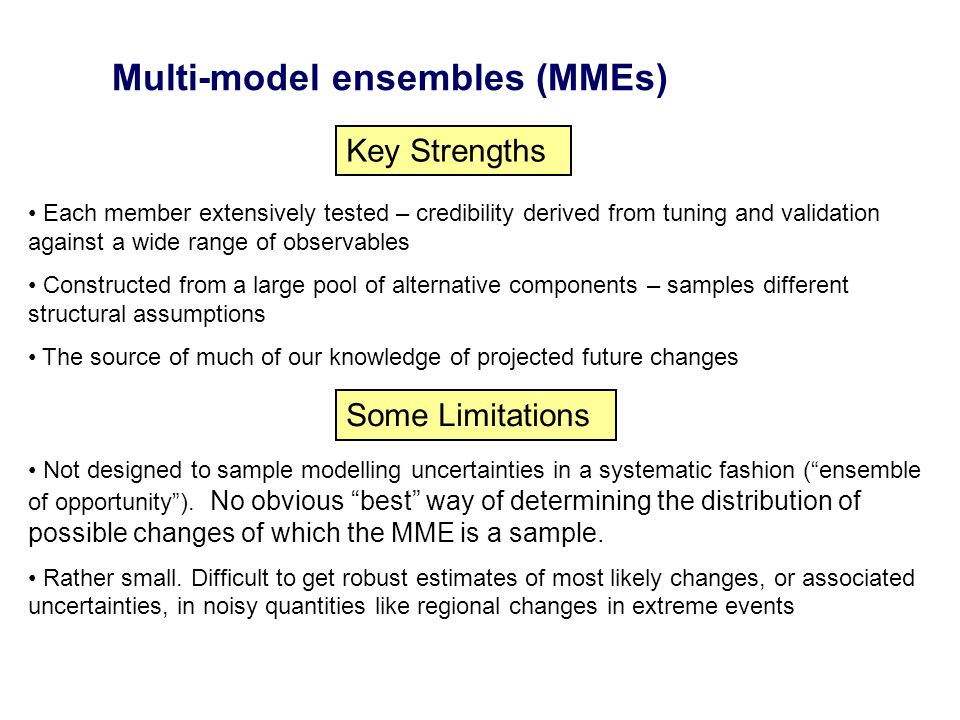Multi-model ensembles (MMEs) Key Strengths Each member extensively tested – credibility derived from tuning and validation against a wide range of observables Constructed from a large pool of alternative components – samples different structural assumptions The source of much of our knowledge of projected future changes Some Limitations Not designed to sample modelling uncertainties in a systematic fashion (ensemble of opportunity).