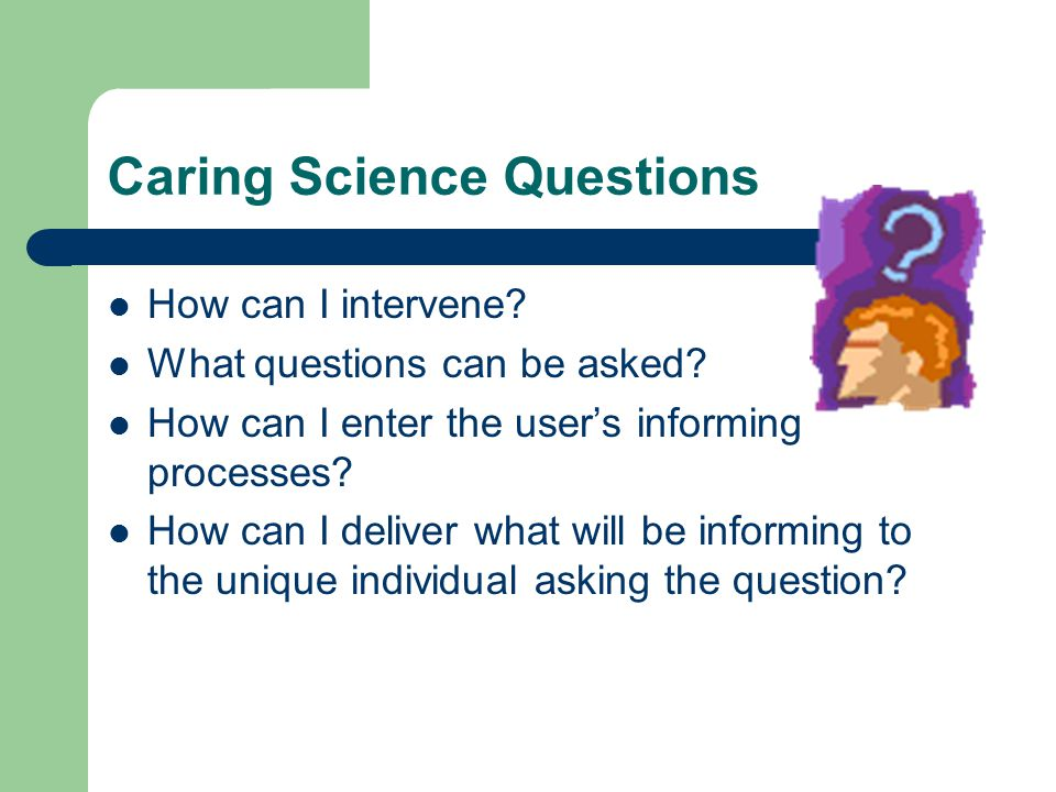 Caring Science Questions How can I intervene. What questions can be asked.