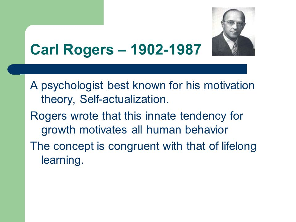 Carl Rogers – 1902-1987 A psychologist best known for his motivation theory, Self-actualization.