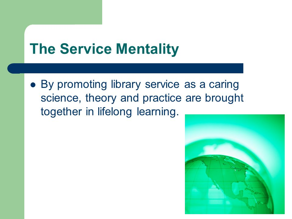 The Service Mentality By promoting library service as a caring science, theory and practice are brought together in lifelong learning.