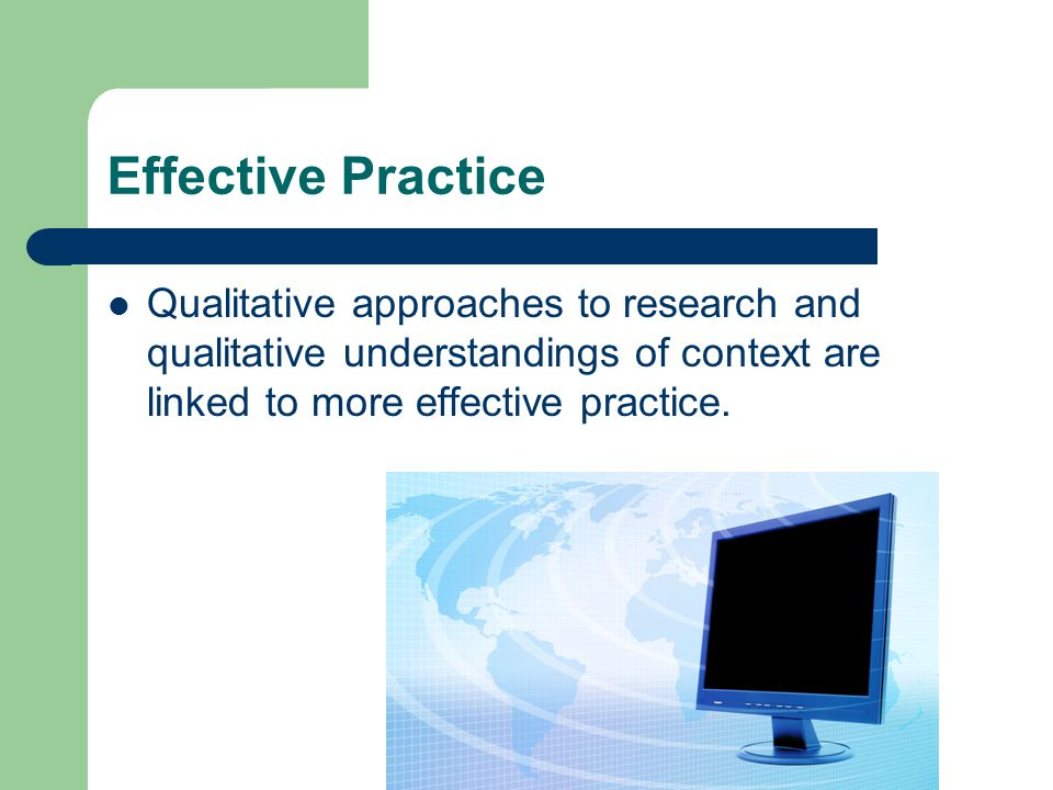 Effective Practice Qualitative approaches to research and qualitative understandings of context are linked to more effective practice.