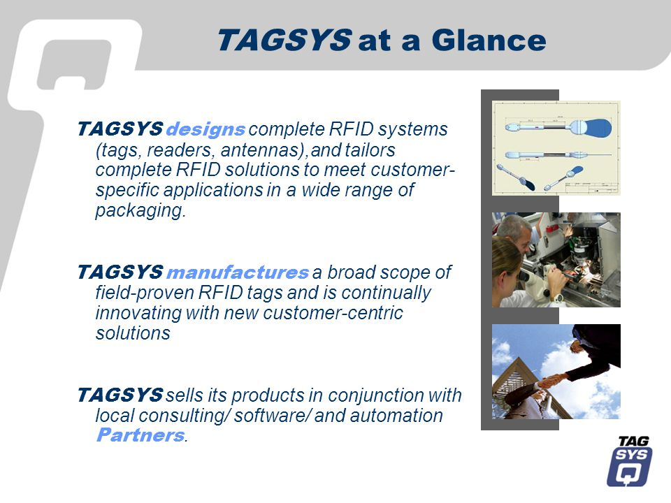 TAGSYS at a Glance TAGSYS designs complete RFID systems (tags, readers, antennas),and tailors complete RFID solutions to meet customer- specific applications in a wide range of packaging.