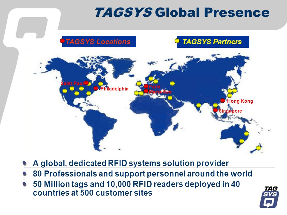 TAGSYS Locations TAGSYS Partners Philadelphia Marseilles Singapore Paris Hong Kong Saint Paul TAGSYS Global Presence A global, dedicated RFID systems solution provider 80 Professionals and support personnel around the world 50 Million tags and 10,000 RFID readers deployed in 40 countries at 500 customer sites
