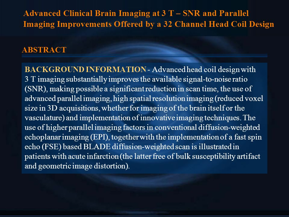 Advanced Clinical Brain Imaging at 3 T – SNR and Parallel Imaging Improvements Offered by a 32 Channel Head Coil Design ABSTRACT BACKGROUND INFORMATION - Advanced head coil design with 3 T imaging substantially improves the available signal-to-noise ratio (SNR), making possible a significant reduction in scan time, the use of advanced parallel imaging, high spatial resolution imaging (reduced voxel size in 3D acquisitions, whether for imaging of the brain itself or the vasculature) and implementation of innovative imaging techniques.