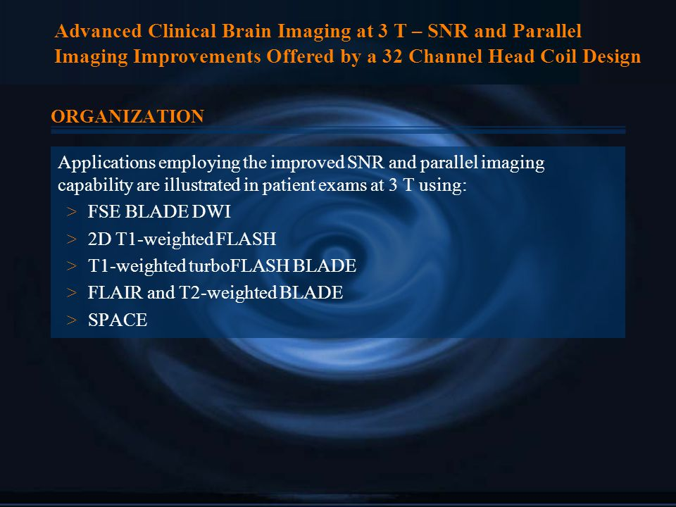Advanced Clinical Brain Imaging at 3 T – SNR and Parallel Imaging Improvements Offered by a 32 Channel Head Coil Design ORGANIZATION Applications employing the improved SNR and parallel imaging capability are illustrated in patient exams at 3 T using: > FSE BLADE DWI > 2D T1-weighted FLASH > T1-weighted turboFLASH BLADE > FLAIR and T2-weighted BLADE > SPACE