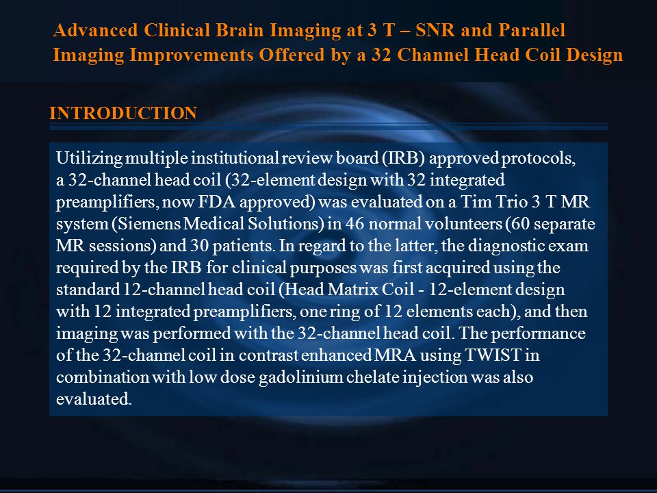 Advanced Clinical Brain Imaging at 3 T – SNR and Parallel Imaging Improvements Offered by a 32 Channel Head Coil Design INTRODUCTION Utilizing multiple institutional review board (IRB) approved protocols, a 32-channel head coil (32-element design with 32 integrated preamplifiers, now FDA approved) was evaluated on a Tim Trio 3 T MR system (Siemens Medical Solutions) in 46 normal volunteers (60 separate MR sessions) and 30 patients.