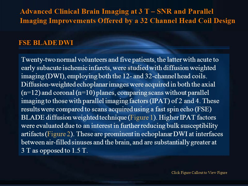 Advanced Clinical Brain Imaging at 3 T – SNR and Parallel Imaging Improvements Offered by a 32 Channel Head Coil Design FSE BLADE DWI Twenty-two normal volunteers and five patients, the latter with acute to early subacute ischemic infarcts, were studied with diffusion weighted imaging (DWI), employing both the 12- and 32-channel head coils.