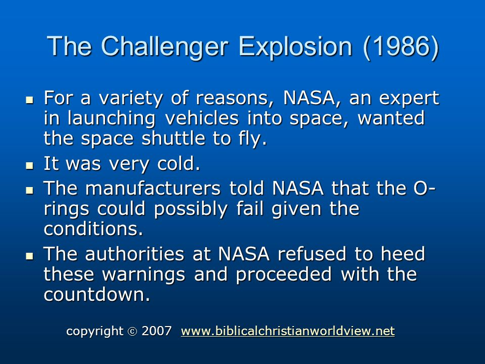 The Challenger Explosion (1986) For a variety of reasons, NASA, an expert in launching vehicles into space, wanted the space shuttle to fly.