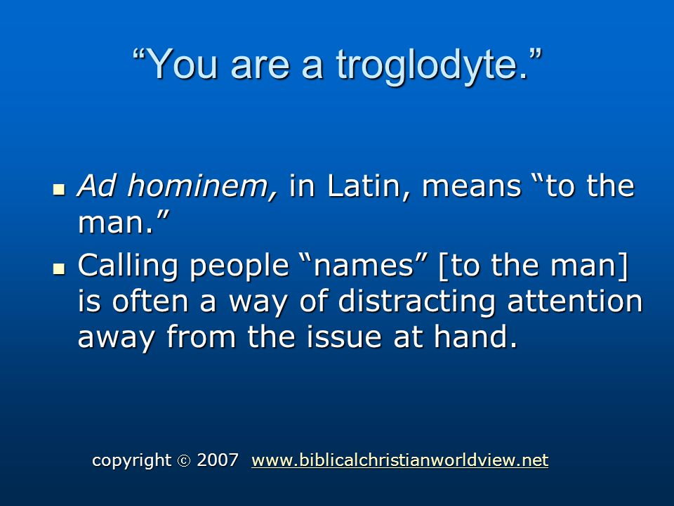 You are a troglodyte. Ad hominem, in Latin, means to the man.