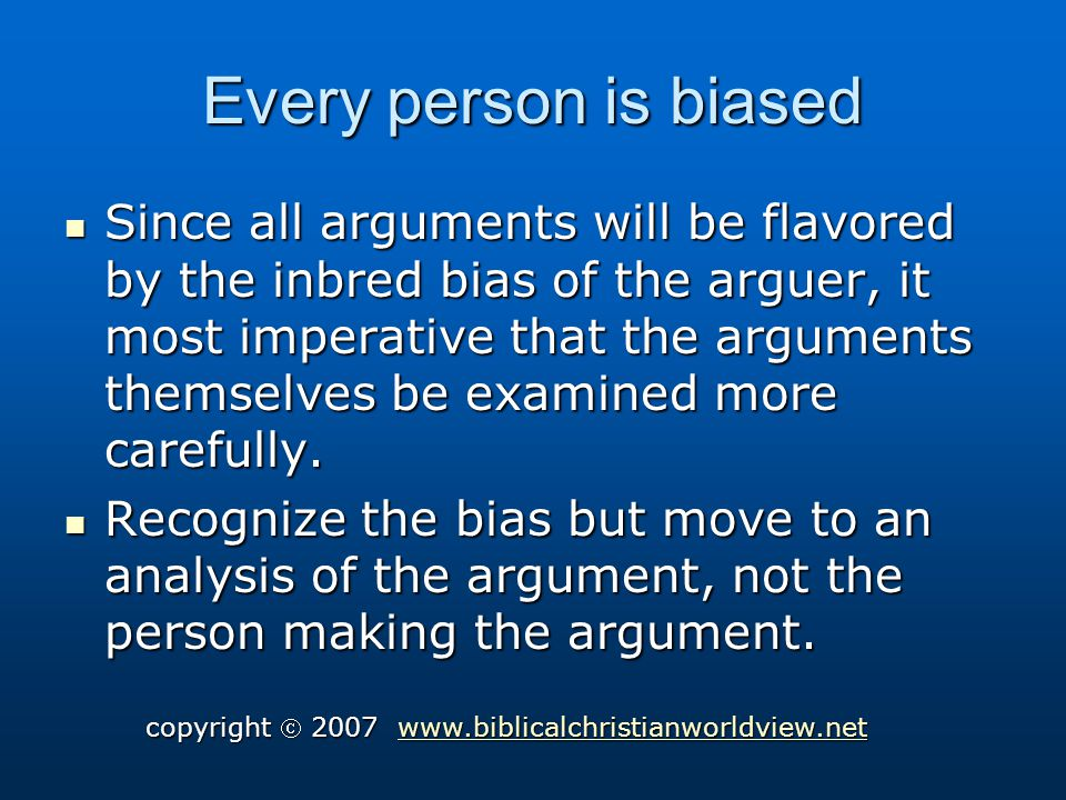 Every person is biased Since all arguments will be flavored by the inbred bias of the arguer, it most imperative that the arguments themselves be examined more carefully.