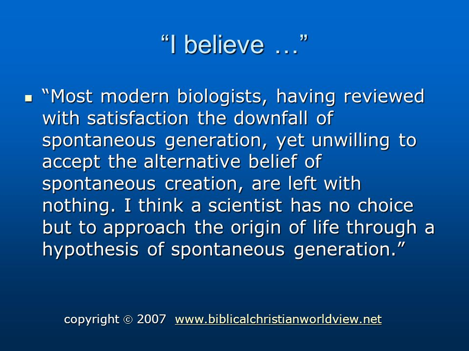 I believe … Most modern biologists, having reviewed with satisfaction the downfall of spontaneous generation, yet unwilling to accept the alternative belief of spontaneous creation, are left with nothing.