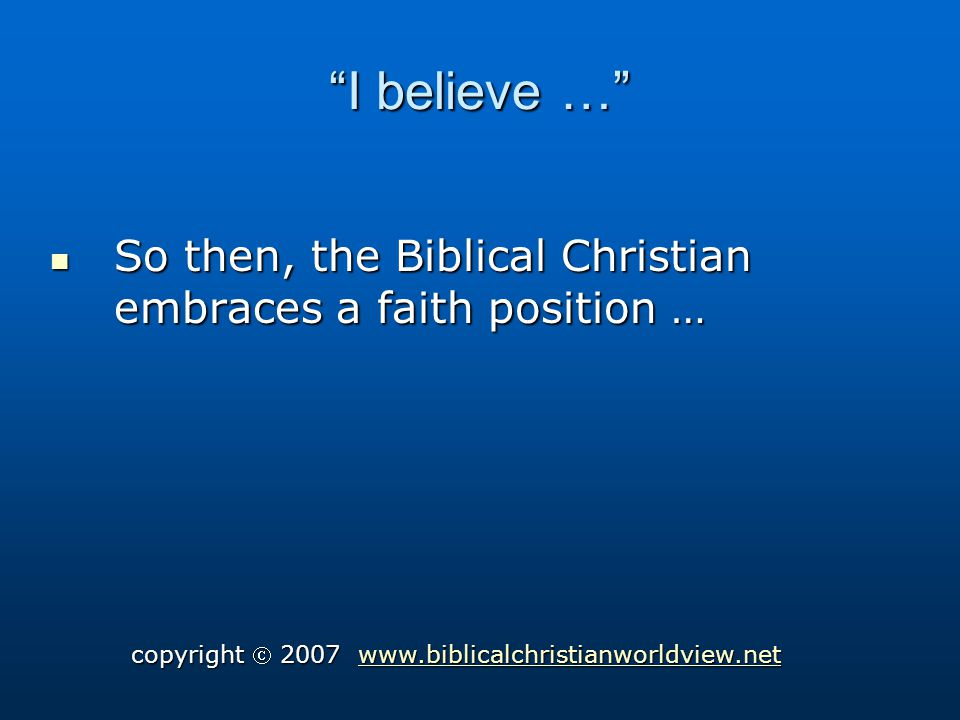 I believe … So then, the Biblical Christian embraces a faith position … So then, the Biblical Christian embraces a faith position … copyright 2007 www.biblicalchristianworldview.net www.biblicalchristianworldview.net