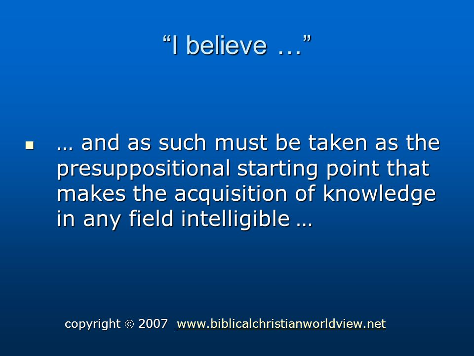 I believe … … and as such must be taken as the presuppositional starting point that makes the acquisition of knowledge in any field intelligible … … and as such must be taken as the presuppositional starting point that makes the acquisition of knowledge in any field intelligible … copyright 2007 www.biblicalchristianworldview.net www.biblicalchristianworldview.net