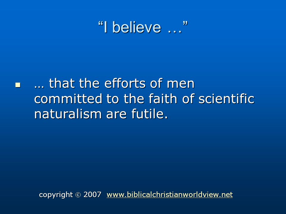 I believe … … that the efforts of men committed to the faith of scientific naturalism are futile.