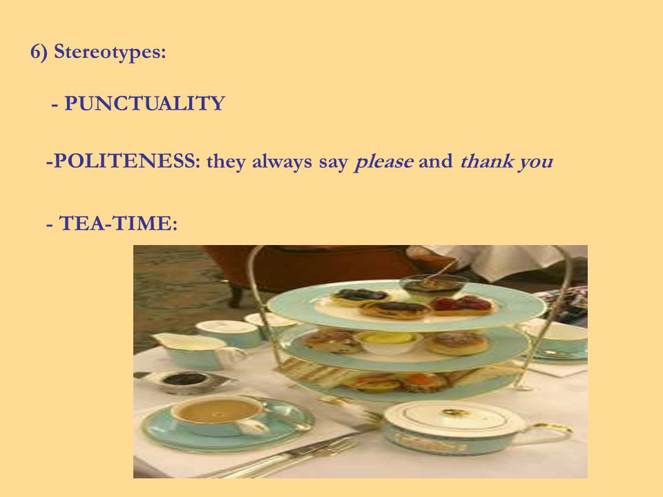6) Stereotypes: - PUNCTUALITY -POLITENESS: they always say please and thank you - TEA-TIME: