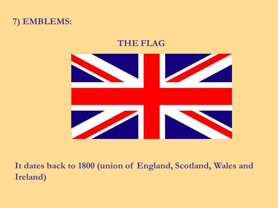 7) EMBLEMS: THE FLAG It dates back to 1800 (union of England, Scotland, Wales and Ireland)