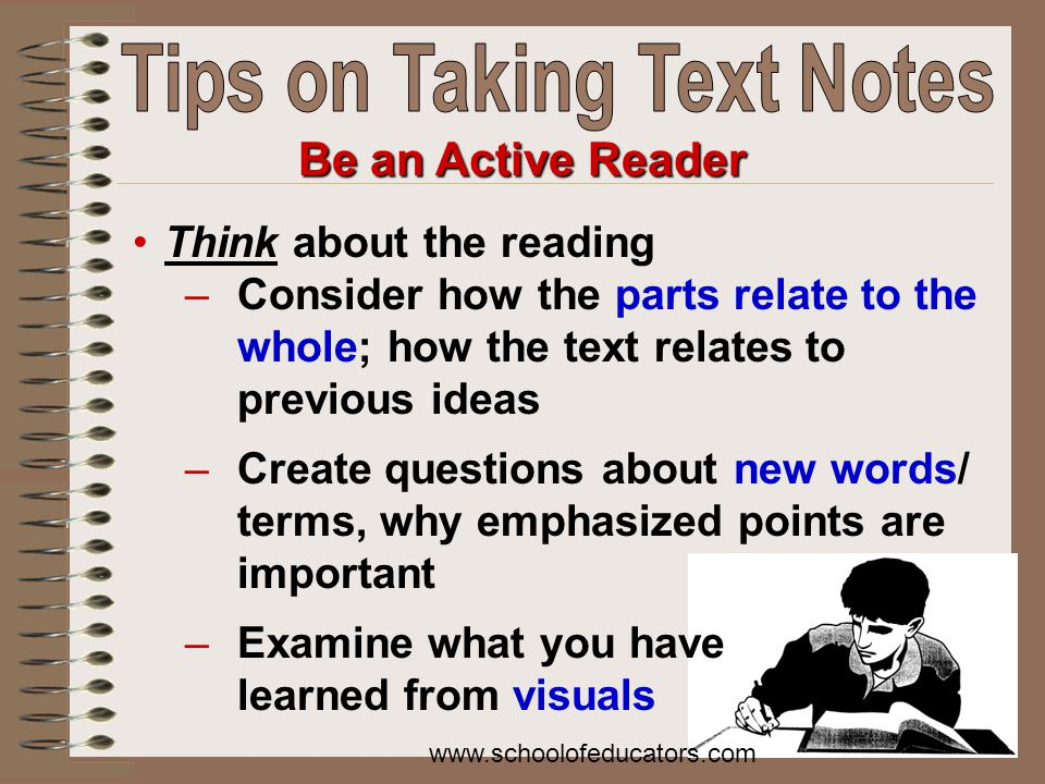 Be an Active Reader Think about the reading –Consider how the parts relate to the whole; how the text relates to previous ideas –Create questions about new words/ terms, why emphasized points are important –Examine what you have learned from visuals www.schoolofeducators.com