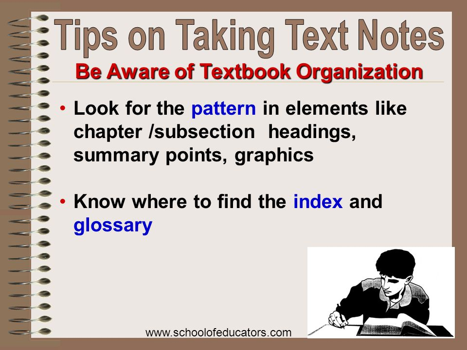 Look for the pattern in elements like chapter /subsection headings, summary points, graphics Know where to find the index and glossary Be Aware of Textbook Organization www.schoolofeducators.com
