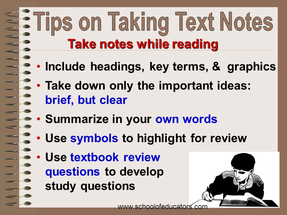 Include headings, key terms, & graphics Take down only the important ideas: brief, but clear Summarize in your own words Use symbols to highlight for review Use textbook review questions to develop study questions Take notes while reading www.schoolofeducators.com