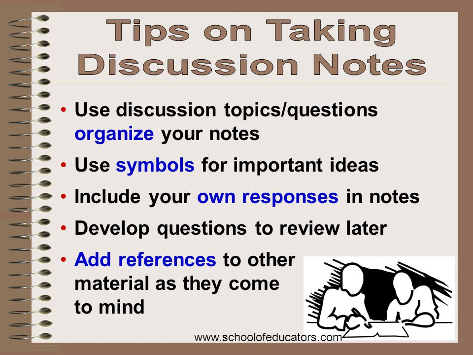 Use discussion topics/questions organize your notes Use symbols for important ideas Include your own responses in notes Develop questions to review later Add references to other material as they come to mind www.schoolofeducators.com