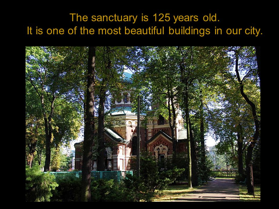 The sanctuary is 125 years old. It is one of the most beautiful buildings in our city.