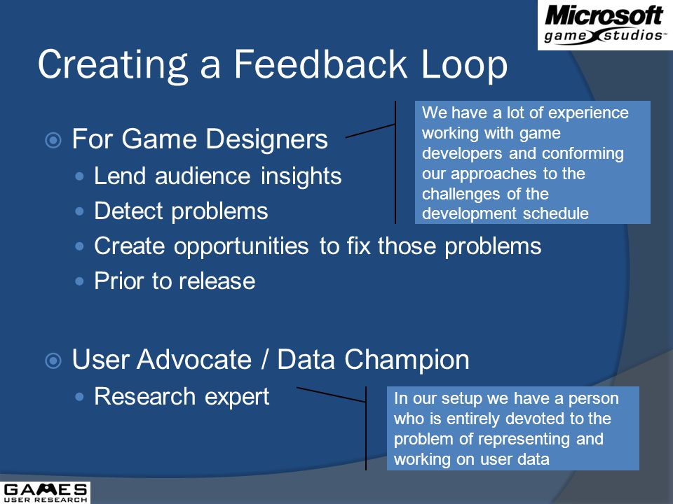 Creating a Feedback Loop For Game Designers Lend audience insights Detect problems Create opportunities to fix those problems Prior to release User Advocate / Data Champion Research expert We have a lot of experience working with game developers and conforming our approaches to the challenges of the development schedule In our setup we have a person who is entirely devoted to the problem of representing and working on user data