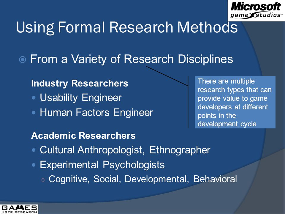 Using Formal Research Methods From a Variety of Research Disciplines Industry Researchers Usability Engineer Human Factors Engineer Academic Researchers Cultural Anthropologist, Ethnographer Experimental Psychologists Cognitive, Social, Developmental, Behavioral There are multiple research types that can provide value to game developers at different points in the development cycle