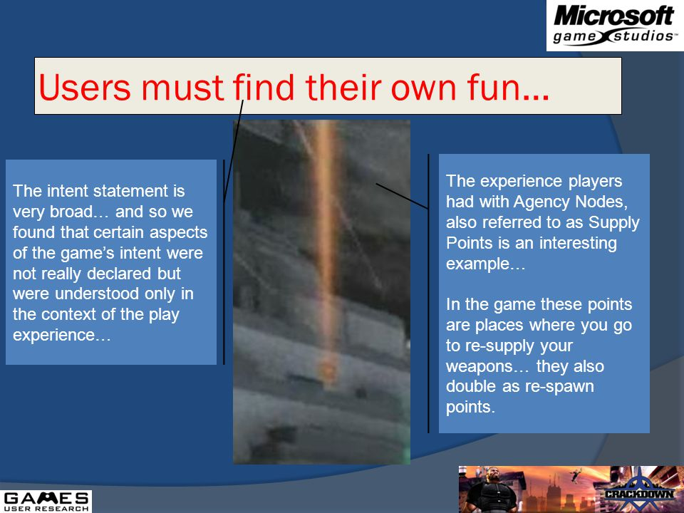 Users must find their own fun… The intent statement is very broad… and so we found that certain aspects of the games intent were not really declared but were understood only in the context of the play experience… The experience players had with Agency Nodes, also referred to as Supply Points is an interesting example… In the game these points are places where you go to re-supply your weapons… they also double as re-spawn points.