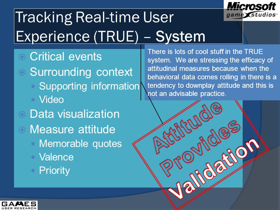 Tracking Real-time User Experience (TRUE) – System Critical events Surrounding context Supporting information Video Data visualization Measure attitude Memorable quotes Valence Priority There is lots of cool stuff in the TRUE system.