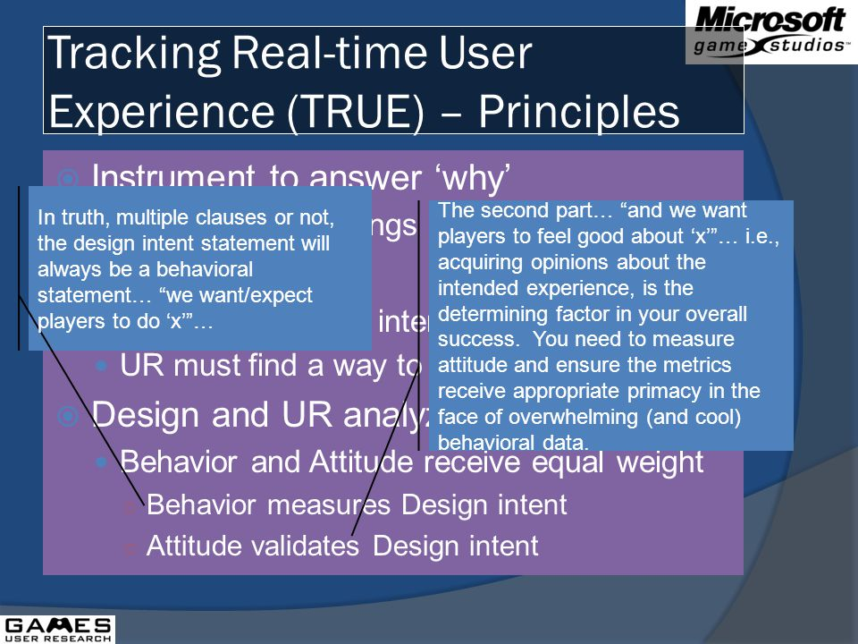 Tracking Real-time User Experience (TRUE) – Principles Instrument to answer why Make the key findings pop Intent Designers declare intent UR must find a way to measure it Design and UR analyze together Behavior and Attitude receive equal weight Behavior measures Design intent Attitude validates Design intent In truth, multiple clauses or not, the design intent statement will always be a behavioral statement… we want/expect players to do x… The second part… and we want players to feel good about x… i.e., acquiring opinions about the intended experience, is the determining factor in your overall success.