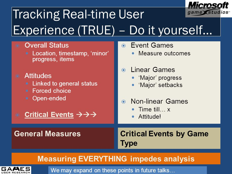 Tracking Real-time User Experience (TRUE) – Do it yourself… General MeasuresCritical Events by Game Type Overall Status Location, timestamp, minor progress, items Attitudes Linked to general status Forced choice Open-ended Critical Events Event Games Measure outcomes Linear Games Major progress Major setbacks Non-linear Games Time till… x Attitude.